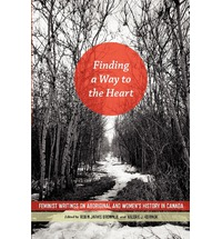 Finding a Way to the Heart: Feminist Writings on Aboriginal and Women's History in Canada edited by Robin Jarvis Brownlie and Valerie J Korinek